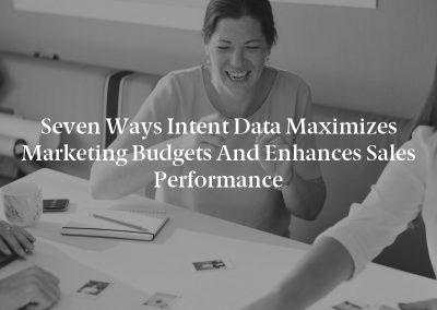 Seven Ways Intent Data Maximizes Marketing Budgets and Enhances Sales Performance