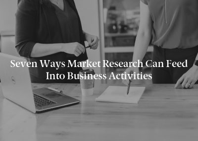 Seven Ways Market Research Can Feed Into Business Activities