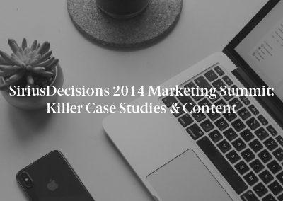 SiriusDecisions 2014 Marketing Summit: Killer Case Studies & Content