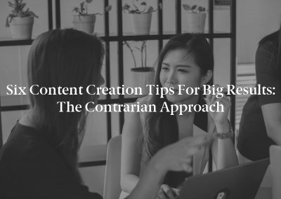 Six Content Creation Tips for Big Results: The Contrarian Approach