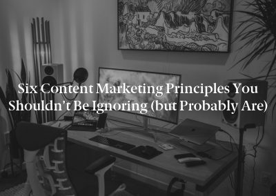 Six Content Marketing Principles You Shouldn't Be Ignoring (but Probably Are)