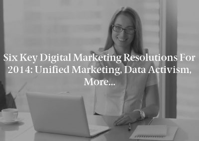 Six Key Digital Marketing Resolutions for 2014: Unified Marketing, Data Activism, More…