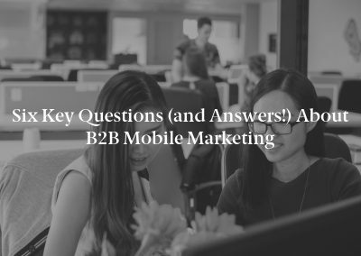 Six Key Questions (and Answers!) About B2B Mobile Marketing