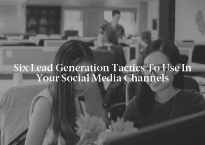 Six Lead Generation Tactics to Use in Your Social Media Channels