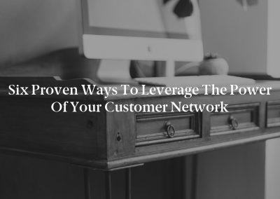 Six Proven Ways to Leverage the Power of Your Customer Network