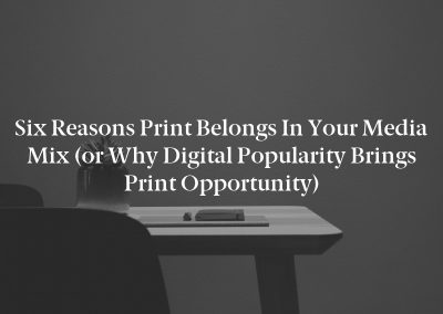 Six Reasons Print Belongs in Your Media Mix (or Why Digital Popularity Brings Print Opportunity)
