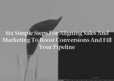 Six Simple Steps for Aligning Sales and Marketing to Boost Conversions and Fill Your Pipeline