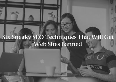 Six Sneaky SEO Techniques That Will Get Web Sites Banned