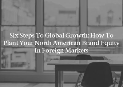 Six Steps to Global Growth: How to Plant Your North American Brand Equity in Foreign Markets