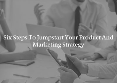 Six Steps to Jumpstart Your Product and Marketing Strategy