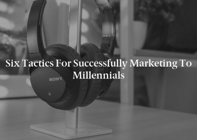 Six Tactics for Successfully Marketing to Millennials