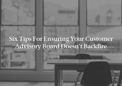 Six Tips for Ensuring Your Customer Advisory Board Doesn't Backfire
