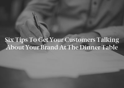 Six Tips to Get Your Customers Talking About Your Brand at the Dinner Table