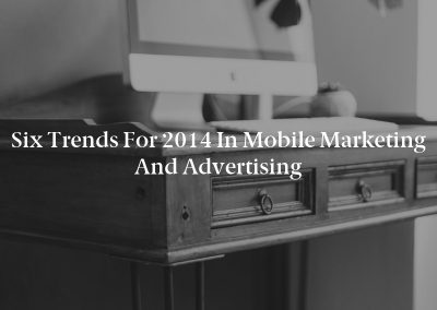 Six Trends for 2014 in Mobile Marketing and Advertising