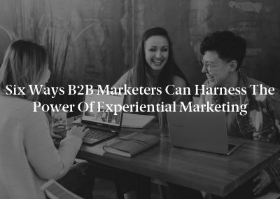 Six Ways B2B Marketers Can Harness the Power of Experiential Marketing