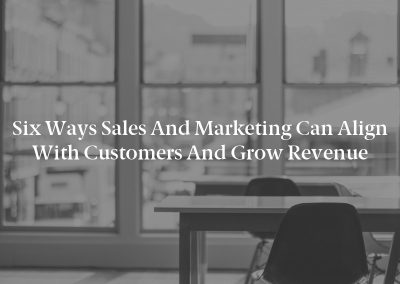 Six Ways Sales and Marketing Can Align With Customers and Grow Revenue