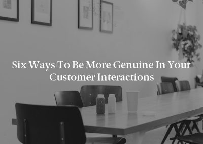 Six Ways to Be More Genuine in Your Customer Interactions