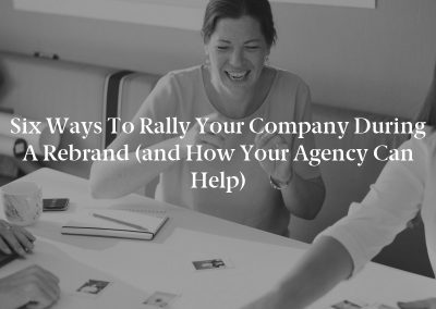 Six Ways to Rally Your Company During a Rebrand (and How Your Agency Can Help)