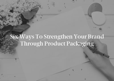 Six Ways to Strengthen Your Brand Through Product Packaging