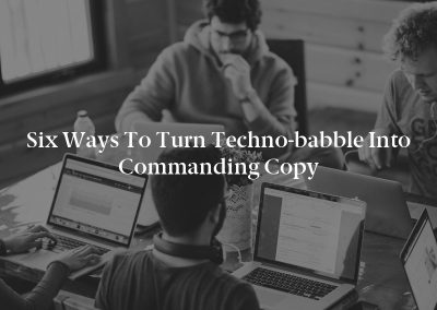 Six Ways to Turn Techno-babble Into Commanding Copy