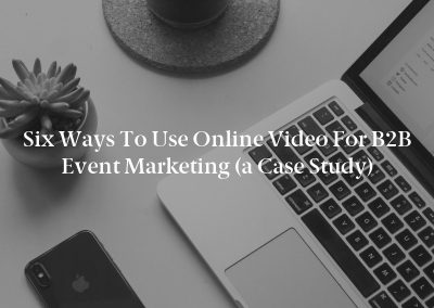 Six Ways to Use Online Video for B2B Event Marketing (a Case Study)