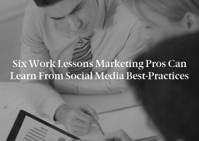 Six Work Lessons Marketing Pros Can Learn From Social Media Best-Practices