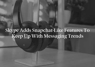 Skype Adds Snapchat-Like Features to Keep Up with Messaging Trends