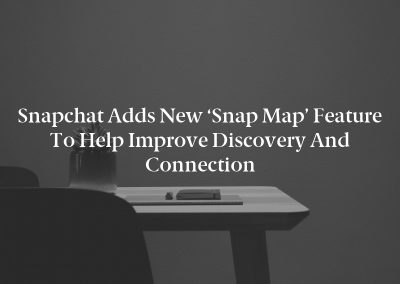 Snapchat Adds New 'Snap Map' Feature to Help Improve Discovery and Connection