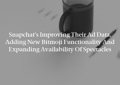 Snapchat's Improving Their Ad Data, Adding New Bitmoji Functionality and Expanding Availability of Spectacles