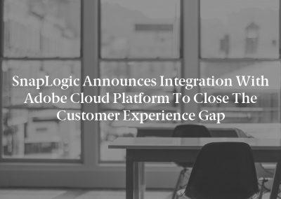 SnapLogic Announces Integration with Adobe Cloud Platform to Close the Customer Experience Gap