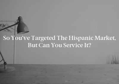 So You've Targeted the Hispanic Market, But Can You Service It?