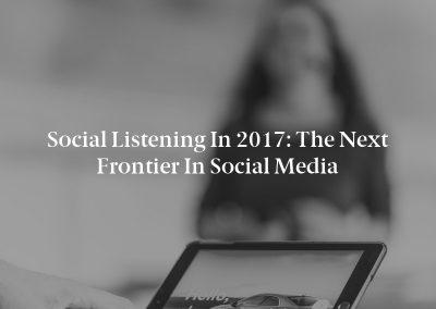 Social Listening in 2017: The Next Frontier in Social Media