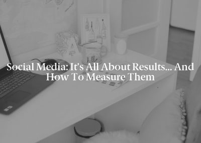Social Media: It's All About Results… and How to Measure Them