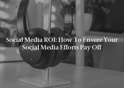 Social Media ROI: How to Ensure Your Social Media Efforts Pay Off