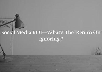 Social Media ROI—What's the 'Return on Ignoring'?