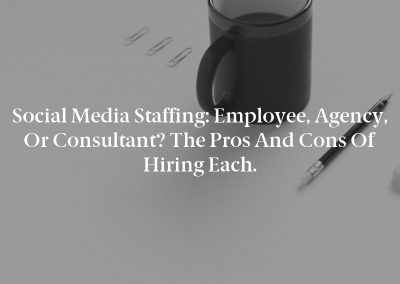 Social Media Staffing: Employee, Agency, or Consultant? The Pros and Cons of Hiring Each.