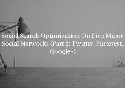 Social Search Optimization on Five Major Social Networks (Part 2: Twitter, Pinterest, Google+)