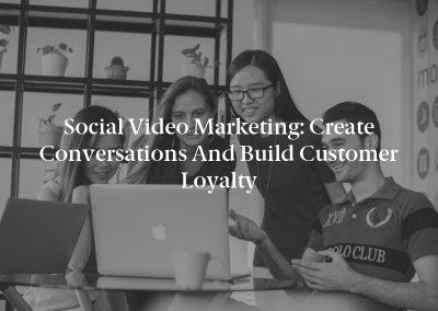 Social Video Marketing: Create Conversations and Build Customer Loyalty