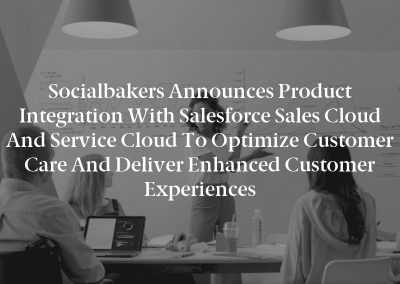 Socialbakers Announces Product Integration with Salesforce Sales Cloud and Service Cloud to Optimize Customer Care and Deliver Enhanced Customer Experiences