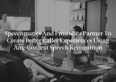 Speechmatics and Prosodica Partner to Create Better Caller Experiences Using Any-Context Speech Recognition