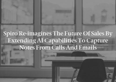 Spiro Re-imagines the Future of Sales by Extending AI Capabilities to Capture Notes from Calls and Emails