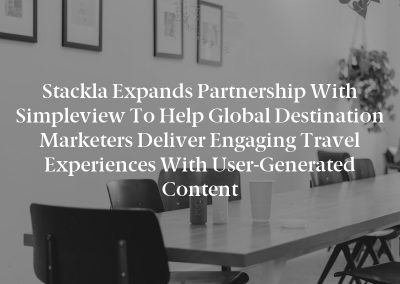 Stackla Expands Partnership with Simpleview to Help Global Destination Marketers Deliver Engaging Travel Experiences with User-Generated Content
