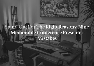 Stand Out for the Right Reasons: Nine Memorable Conference Presenter Mistakes