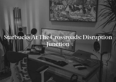 Starbucks at the Crossroads: Disruption Junction