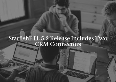 StarfishETL 5.2 Release Includes Two CRM Connectors