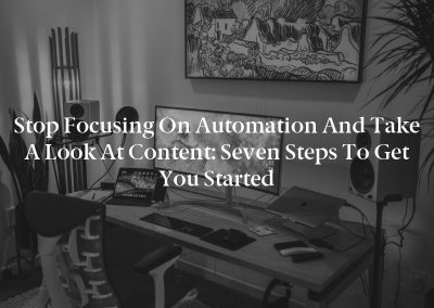 Stop Focusing on Automation and Take a Look at Content: Seven Steps to Get You Started