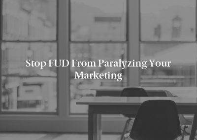 Stop FUD From Paralyzing Your Marketing