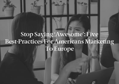 Stop Saying 'Awesome': Five Best-Practices for Americans Marketing to Europe