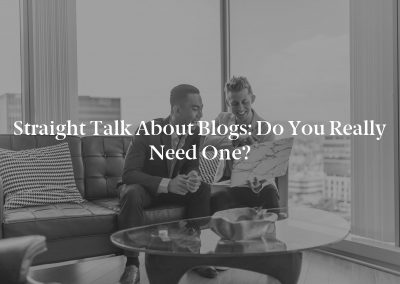 Straight Talk About Blogs: Do You Really Need One?