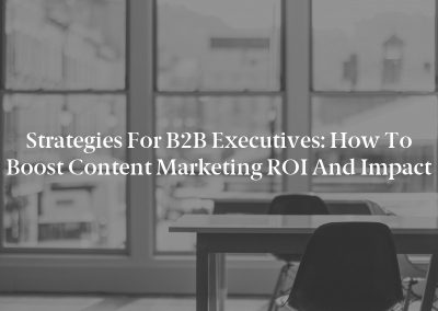 Strategies for B2B Executives: How to Boost Content Marketing ROI and Impact